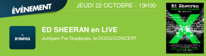 ED SHEERAN en LIVE Jumpers For Goalposts, le DOCU/CONCERT JEUDI 22 OCTOBRE - 19H30