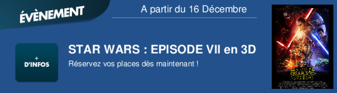 STAR WARS : EPISODE VII en 3D Rservez vos places ds maintenant ! A partir du 16 Décembre