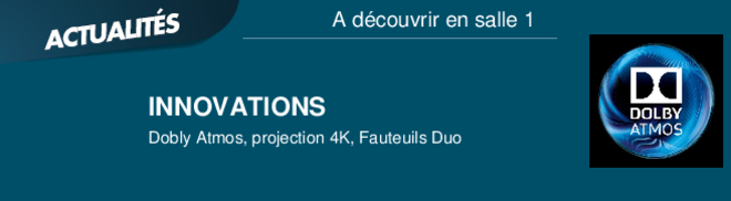 INNOVATIONS Dobly Atmos, projection 4K, Fauteuils Duo A découvrir en salle 1