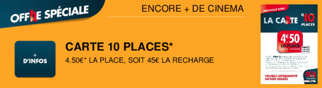 CARTE 10 PLACES* 4.50�* LA PLACE, SOIT 45� LA RECHARGE ENCORE + DE CINEMA