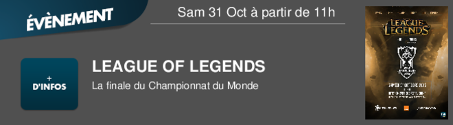 LEAGUE OF LEGENDS La finale du Championnat du Monde Sam 31 Oct à partir de 11h