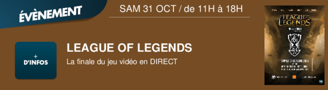 LEAGUE OF LEGENDS La finale du jeu vido en DIRECT SAM 31 OCT / de 11H à 18H