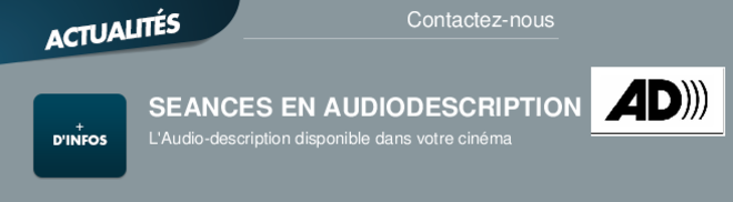 SEANCES EN AUDIODESCRIPTION L'Audio-description disponible dans votre cinma Contactez-nous