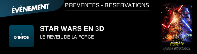 STAR WARS EN 3D LE REVEIL DE LA FORCE PREVENTES - RESERVATIONS
